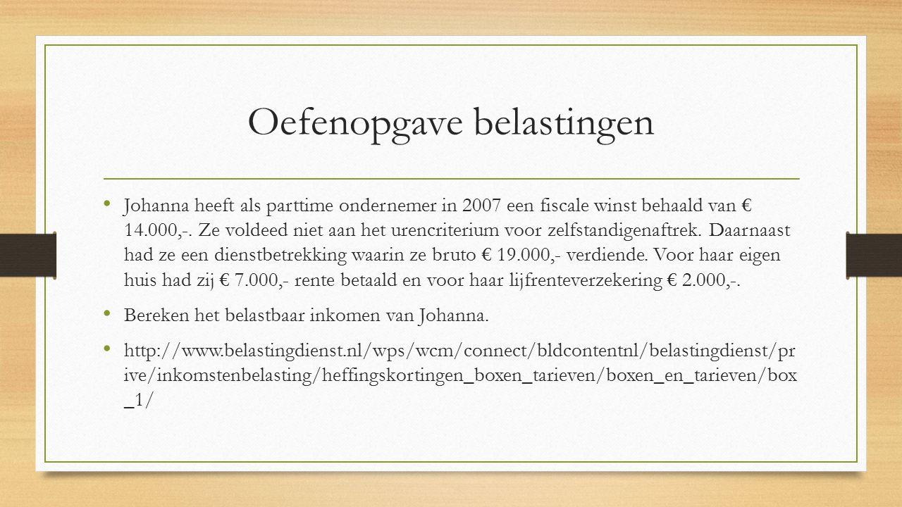 Oefenopgave belastingen Johanna heeft als parttime ondernemer in 2007 een fiscale winst behaald van € 14.000,-. Ze voldeed niet aan het urencriterium