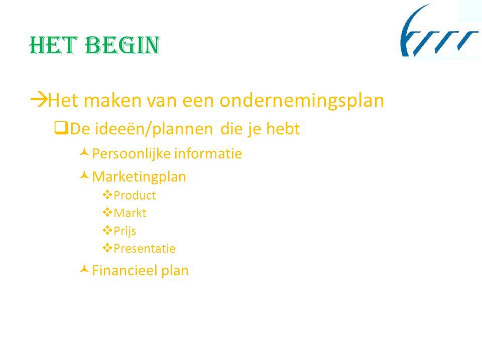 Het begin  Het maken van een ondernemingsplan  De ideeën/plannen die je hebt Persoonlijke informatie Marketingplan  Product  Markt  Prijs  Presentatie Financieel plan