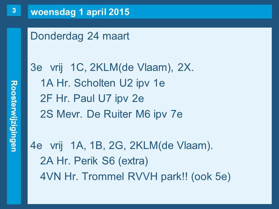 woensdag 1 april 2015 Roosterwijzigingen Donderdag 24 maart 3evrij1C, 2KLM(de Vlaam), 2X. 1A Hr. Scholten U2 ipv 1e 2F Hr. Paul U7 ipv 2e 2S Mevr. De