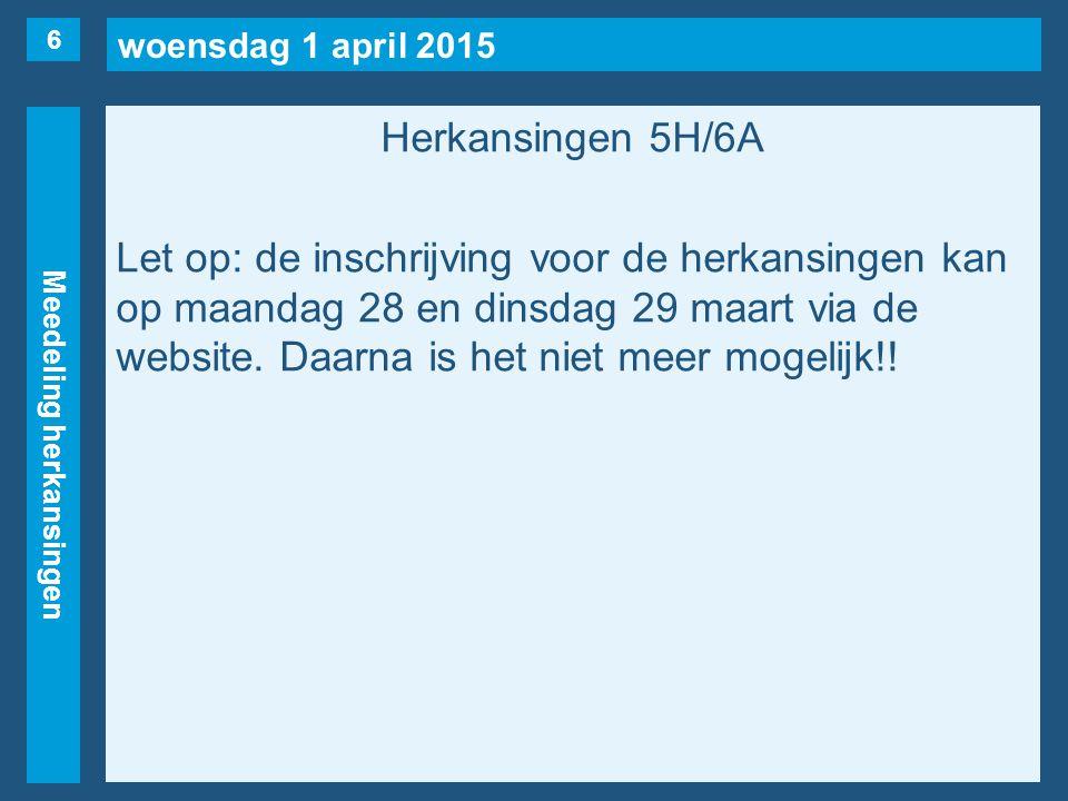woensdag 1 april 2015 Meedeling herkansingen Herkansingen 5H/6A Let op: de inschrijving voor de herkansingen kan op maandag 28 en dinsdag 29 maart via