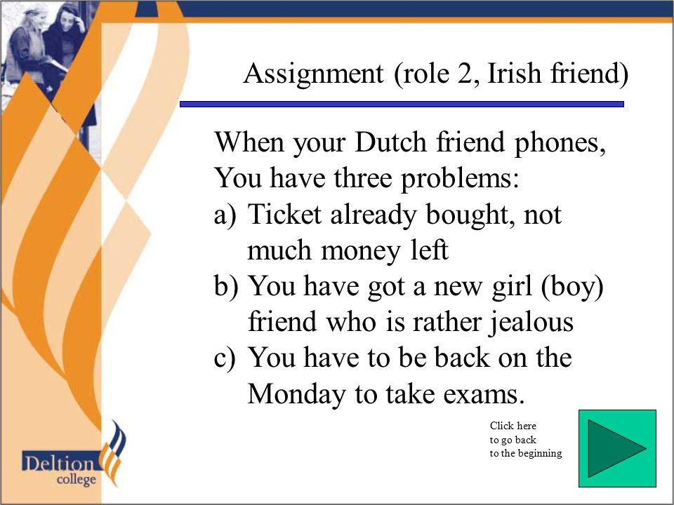 Click here to go back to the beginning Assignment (role 2, Irish friend) When your Dutch friend phones, You have three problems: a)Ticket already bought, not much money left b)You have got a new girl (boy) friend who is rather jealous c)You have to be back on the Monday to take exams.