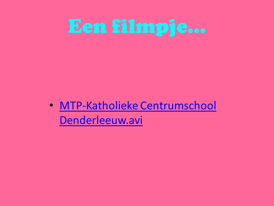 Een filmpje… MTP-Katholieke Centrumschool Denderleeuw.avi MTP-Katholieke Centrumschool Denderleeuw.avi