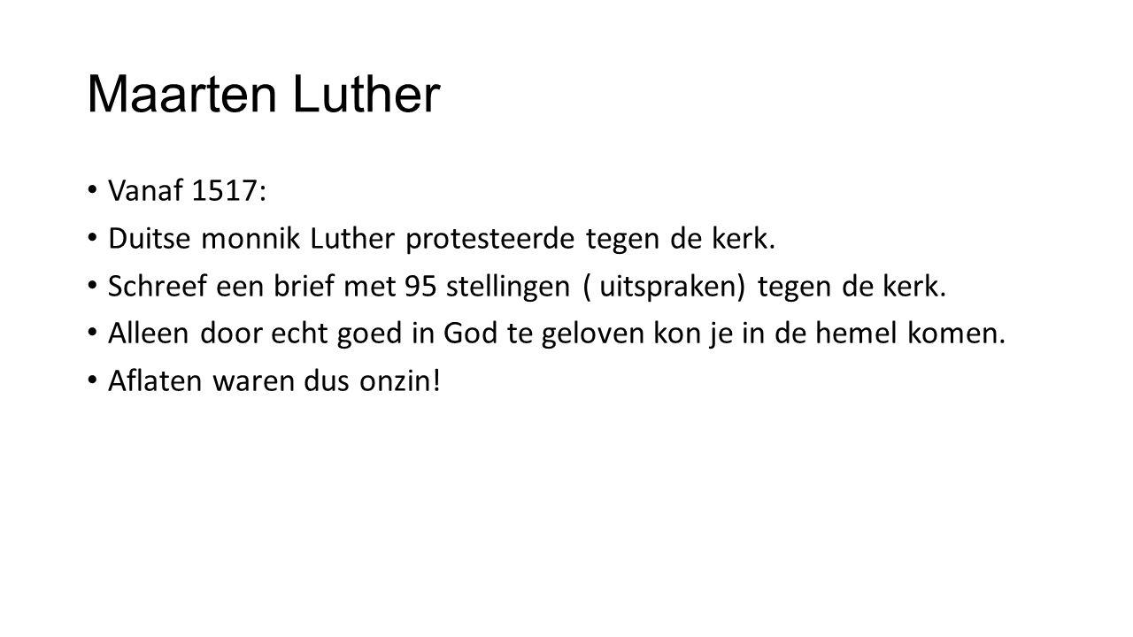 Maarten Luther Vanaf 1517: Duitse monnik Luther protesteerde tegen de kerk. Schreef een brief met 95 stellingen ( uitspraken) tegen de kerk. Alleen do