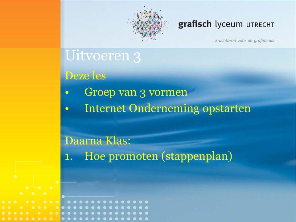 Uitvoeren 3 Deze les Groep van 3 vormen Internet Onderneming opstarten Daarna Klas: 1.Hoe promoten (stappenplan) 