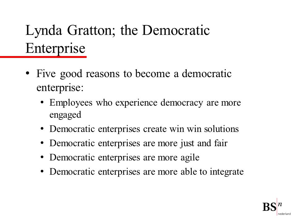 Lynda Gratton; the Democratic Enterprise Five good reasons to become a democratic enterprise: Employees who experience democracy are more engaged Demo