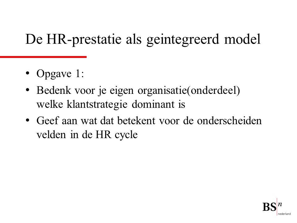 De HR-prestatie als geintegreerd model Opgave 1: Bedenk voor je eigen organisatie(onderdeel) welke klantstrategie dominant is Geef aan wat dat betekent voor de onderscheiden velden in de HR cycle