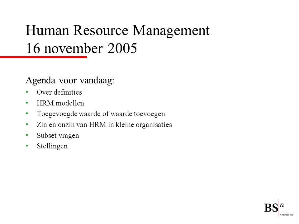 Human Resource Management 16 november 2005 Agenda voor vandaag: Over definities HRM modellen Toegevoegde waarde of waarde toevoegen Zin en onzin van HRM in kleine organisaties Subset vragen Stellingen