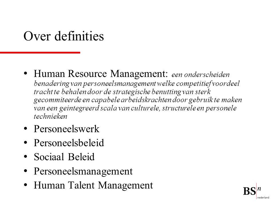Over definities Human Resource Management: een onderscheiden benadering van personeelsmanagement welke competitief voordeel tracht te behalen door de strategische benutting van sterk gecommiteerde en capabele arbeidskrachten door gebruik te maken van een geintegreerd scala van culturele, structurele en personele technieken Personeelswerk Personeelsbeleid Sociaal Beleid Personeelsmanagement Human Talent Management