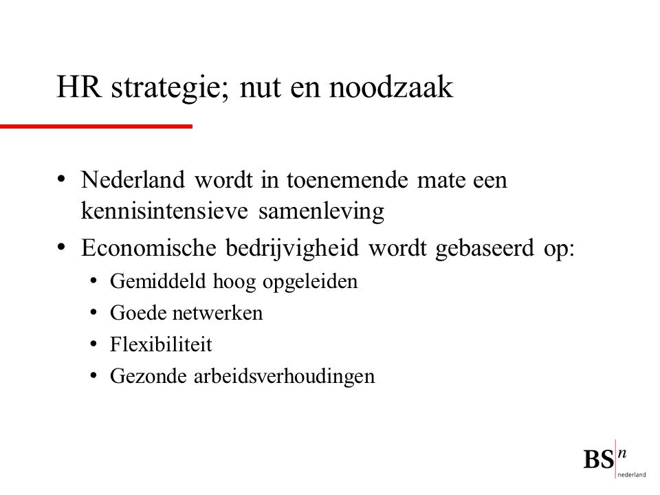 HR strategie; nut en noodzaak Nederland wordt in toenemende mate een kennisintensieve samenleving Economische bedrijvigheid wordt gebaseerd op: Gemidd