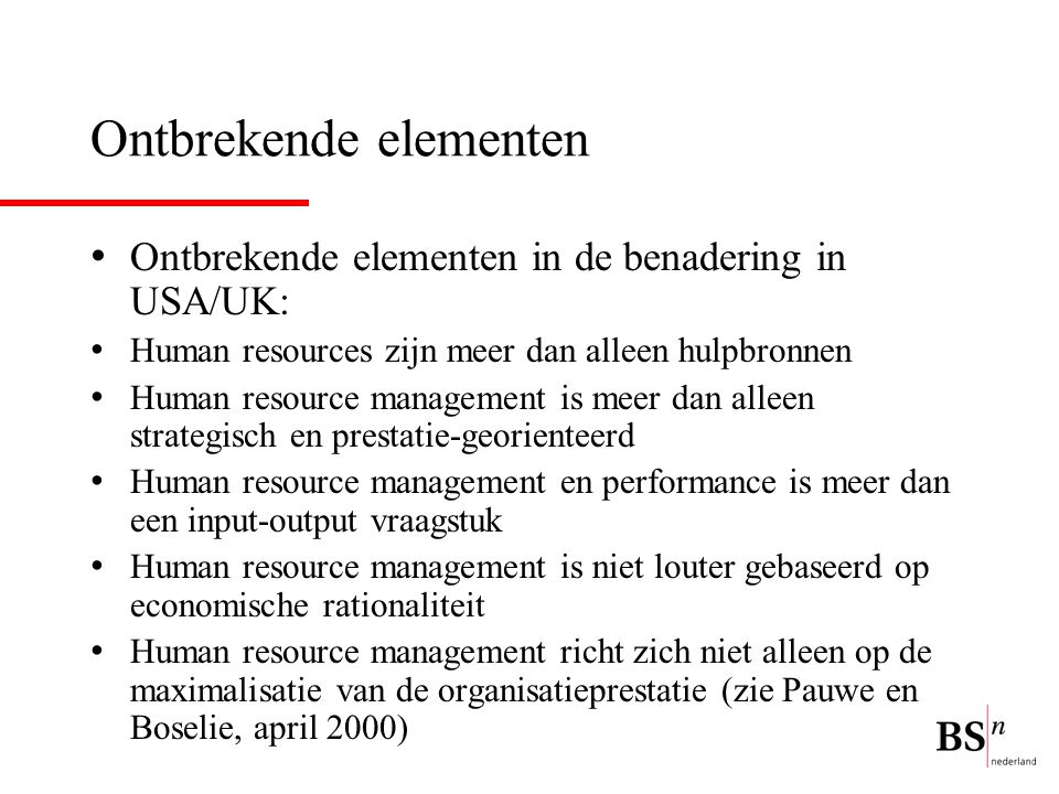 Ontbrekende elementen Ontbrekende elementen in de benadering in USA/UK: Human resources zijn meer dan alleen hulpbronnen Human resource management is