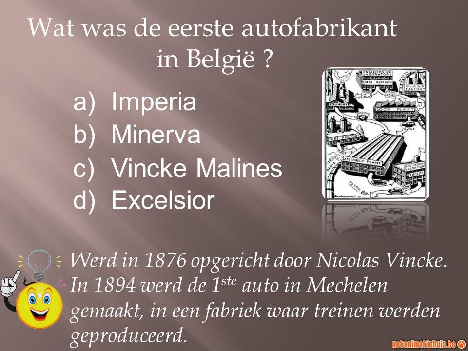 Wat was de eerste autofabrikant in België ? a)Imperia b)Minerva c)Vincke Malines d)Excelsior Werd in 1876 opgericht door Nicolas Vincke. In 1894 werd