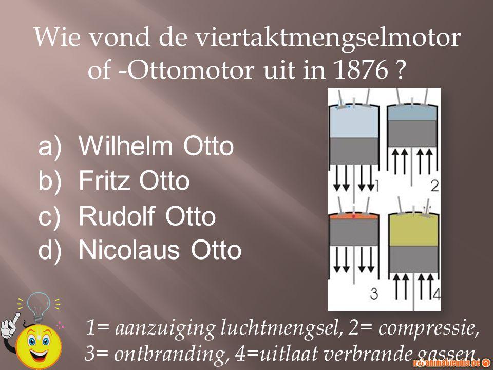 a)Wilhelm Otto b)Fritz Otto c)Rudolf Otto d)Nicolaus Otto Wie vond de viertaktmengselmotor of -Ottomotor uit in 1876 ? 1= aanzuiging luchtmengsel, 2=