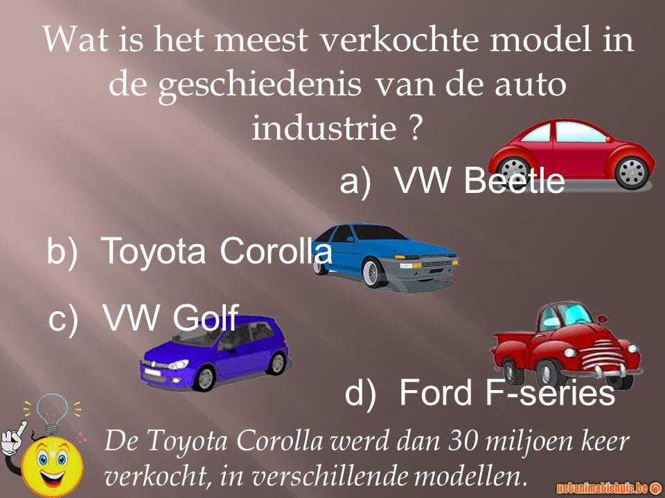 a)VW Beetle b)Toyota Corolla c)VW Golf d)Ford F-series Wat is het meest verkochte model in de geschiedenis van de auto industrie ? De Toyota Corolla w