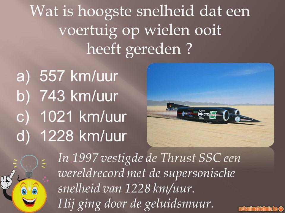 a)557 km/uur b)743 km/uur c)1021 km/uur d)1228 km/uur Wat is hoogste snelheid dat een voertuig op wielen ooit heeft gereden ? In 1997 vestigde de Thru