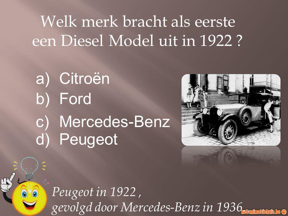 a)Citroën b)Ford c)Mercedes-Benz d)Peugeot Welk merk bracht als eerste een Diesel Model uit in 1922 ? Peugeot in 1922, gevolgd door Mercedes-Benz in 1