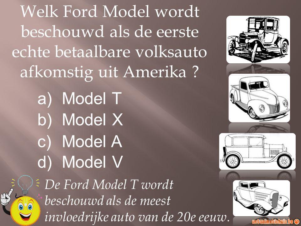 a)Model T b)Model X c)Model A d)Model V Welk Ford Model wordt beschouwd als de eerste echte betaalbare volksauto afkomstig uit Amerika ? De Ford Model