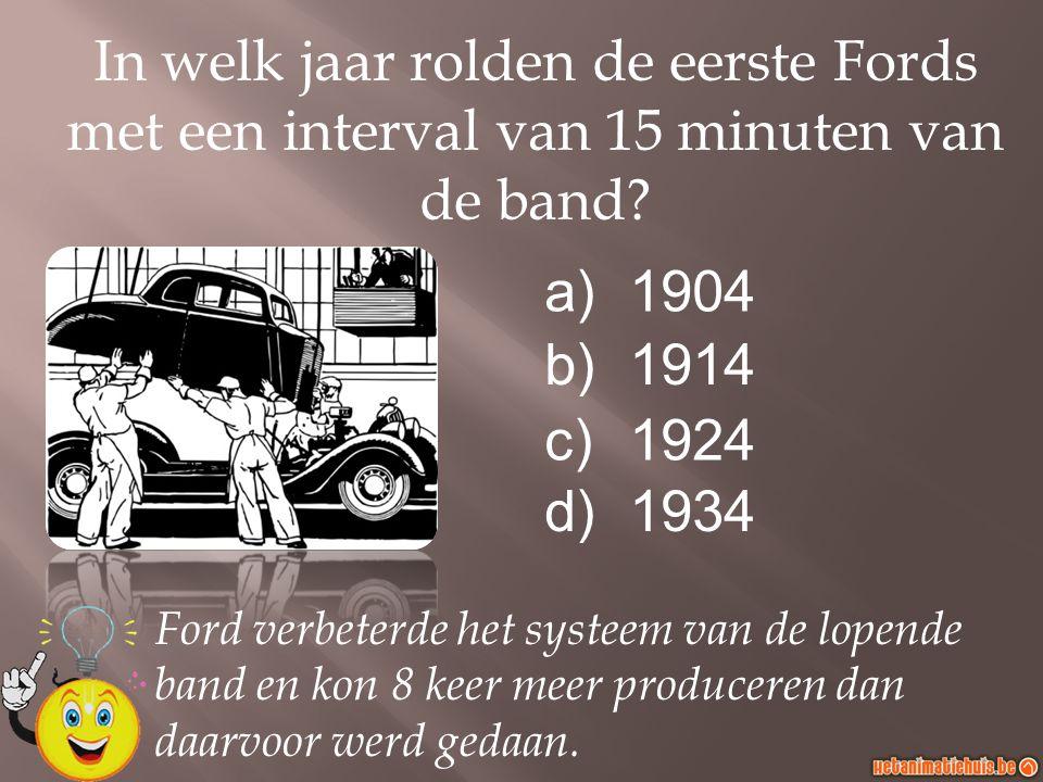 a)1904 b)1914 c)1924 d)1934 In welk jaar rolden de eerste Fords met een interval van 15 minuten van de band? Ford verbeterde het systeem van de lopend