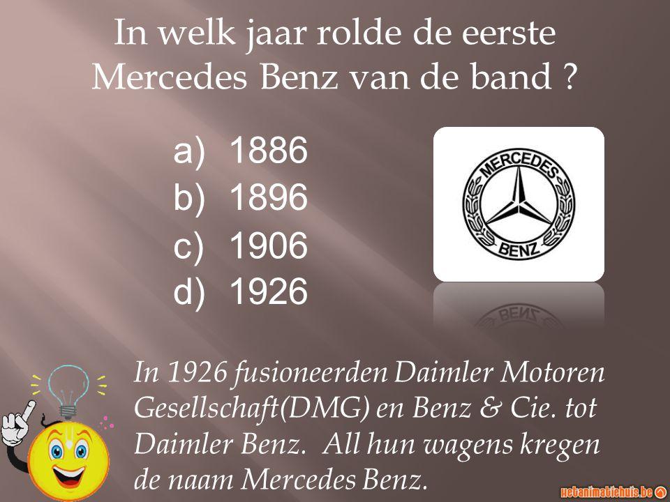 a)1886 b)1896 c)1906 d)1926 In welk jaar rolde de eerste Mercedes Benz van de band ? In 1926 fusioneerden Daimler Motoren Gesellschaft(DMG) en Benz &