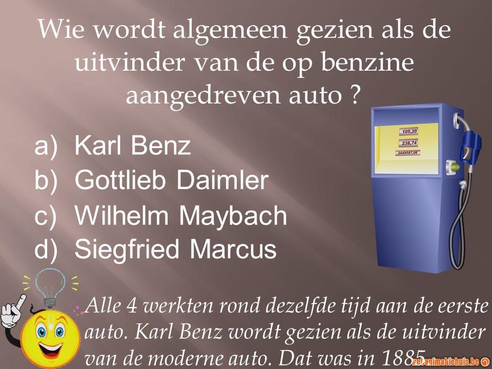 a)Karl Benz b)Gottlieb Daimler c)Wilhelm Maybach d)Siegfried Marcus Wie wordt algemeen gezien als de uitvinder van de op benzine aangedreven auto ? Al
