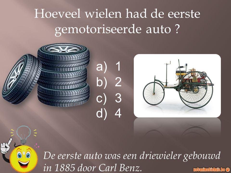 a)1 b)2 c)3 d)4 Hoeveel wielen had de eerste gemotoriseerde auto ? De eerste auto was een driewieler gebouwd in 1885 door Carl Benz.