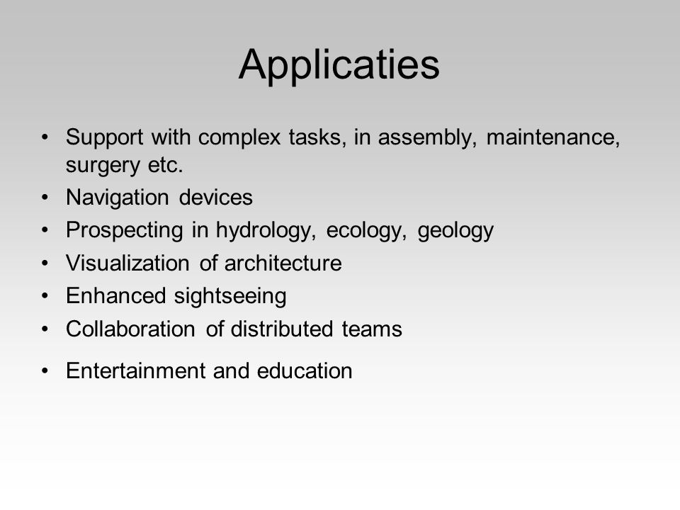 Applicaties Support with complex tasks, in assembly, maintenance, surgery etc. Navigation devices Prospecting in hydrology, ecology, geology Visualiza