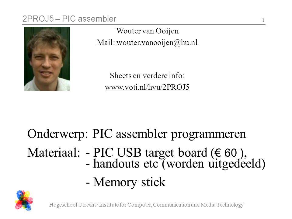 2PROJ5 – PIC assembler Hogeschool Utrecht / Institute for Computer, Communication and Media Technology 1 Wouter van Ooijen Mail: wouter.vanooijen@hu.n