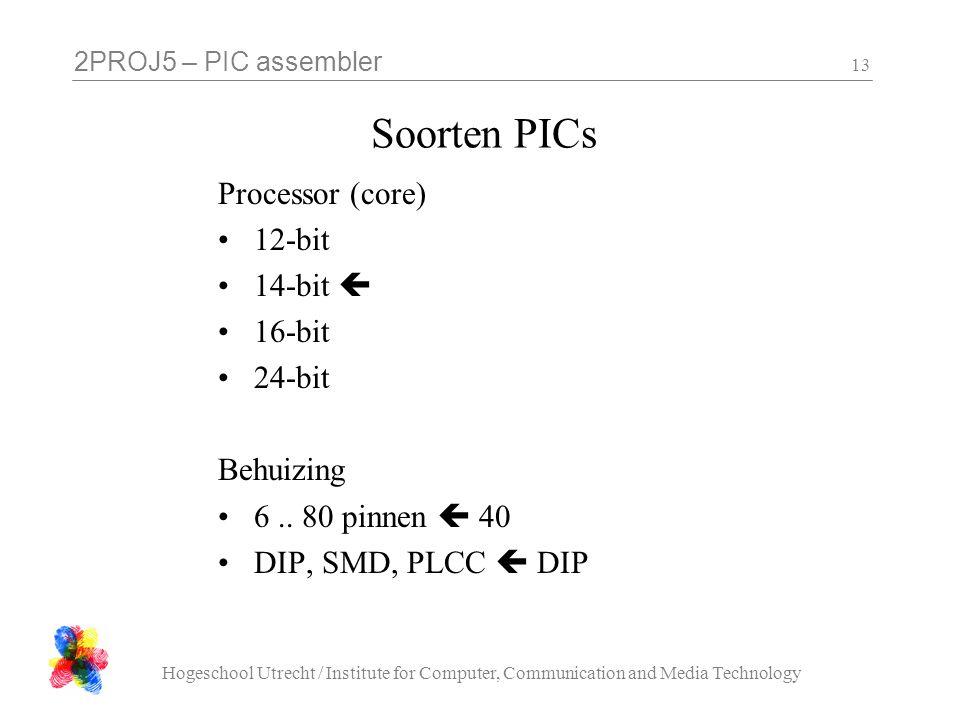 2PROJ5 – PIC assembler Hogeschool Utrecht / Institute for Computer, Communication and Media Technology 13 Soorten PICs Processor (core) 12-bit 14-bit