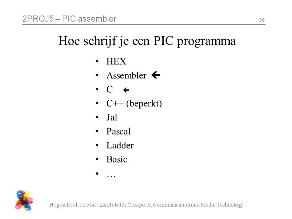 2PROJ5 – PIC assembler Hogeschool Utrecht / Institute for Computer, Communication and Media Technology 16 Hoe schrijf je een PIC programma HEX Assembl