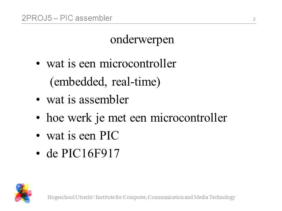 2PROJ5 – PIC assembler Hogeschool Utrecht / Institute for Computer, Communication and Media Technology 3 onderwerpen wat is een microcontroller (embed