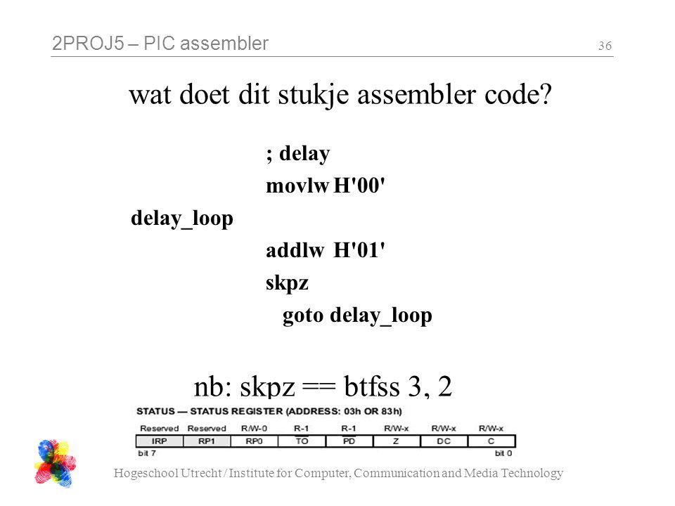 2PROJ5 – PIC assembler Hogeschool Utrecht / Institute for Computer, Communication and Media Technology 36 wat doet dit stukje assembler code? ; delay