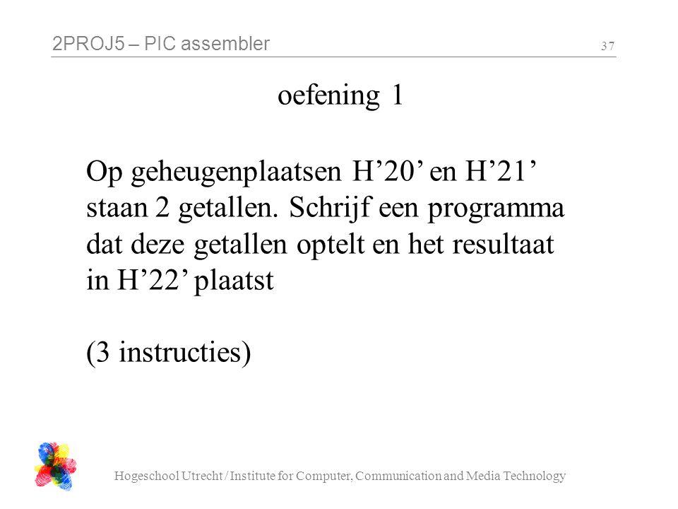 2PROJ5 – PIC assembler Hogeschool Utrecht / Institute for Computer, Communication and Media Technology 37 oefening 1 Op geheugenplaatsen H'20' en H'21