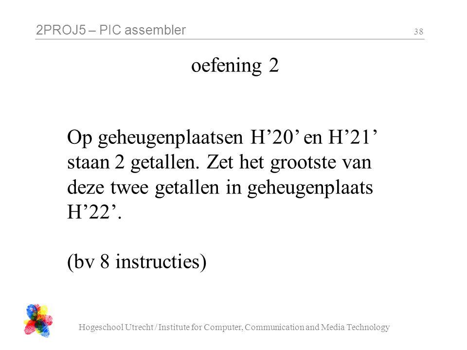 2PROJ5 – PIC assembler Hogeschool Utrecht / Institute for Computer, Communication and Media Technology 38 oefening 2 Op geheugenplaatsen H'20' en H'21
