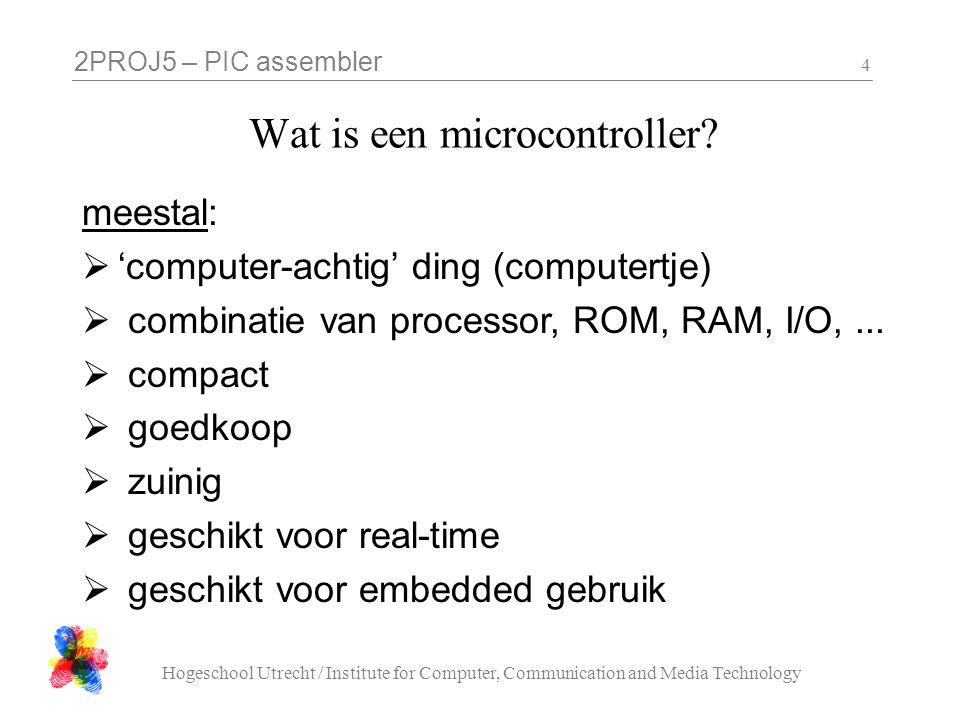 2PROJ5 – PIC assembler Hogeschool Utrecht / Institute for Computer, Communication and Media Technology 4 Wat is een microcontroller? meestal:  'compu
