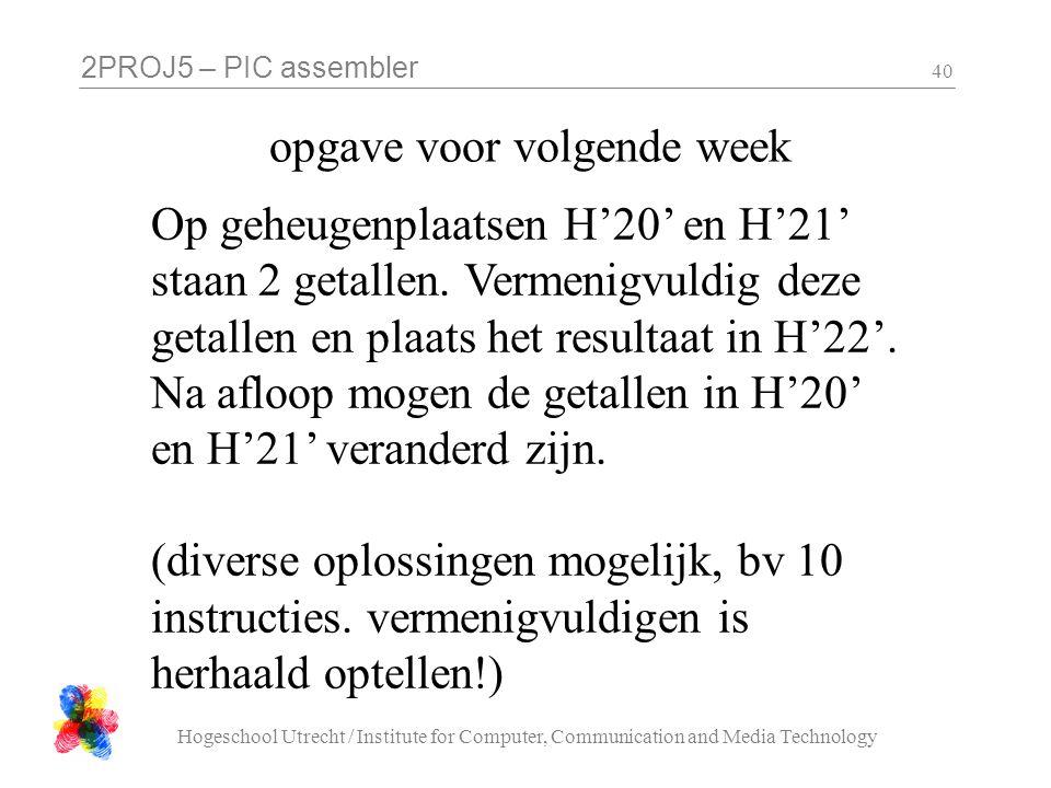 2PROJ5 – PIC assembler Hogeschool Utrecht / Institute for Computer, Communication and Media Technology 40 opgave voor volgende week Op geheugenplaatse