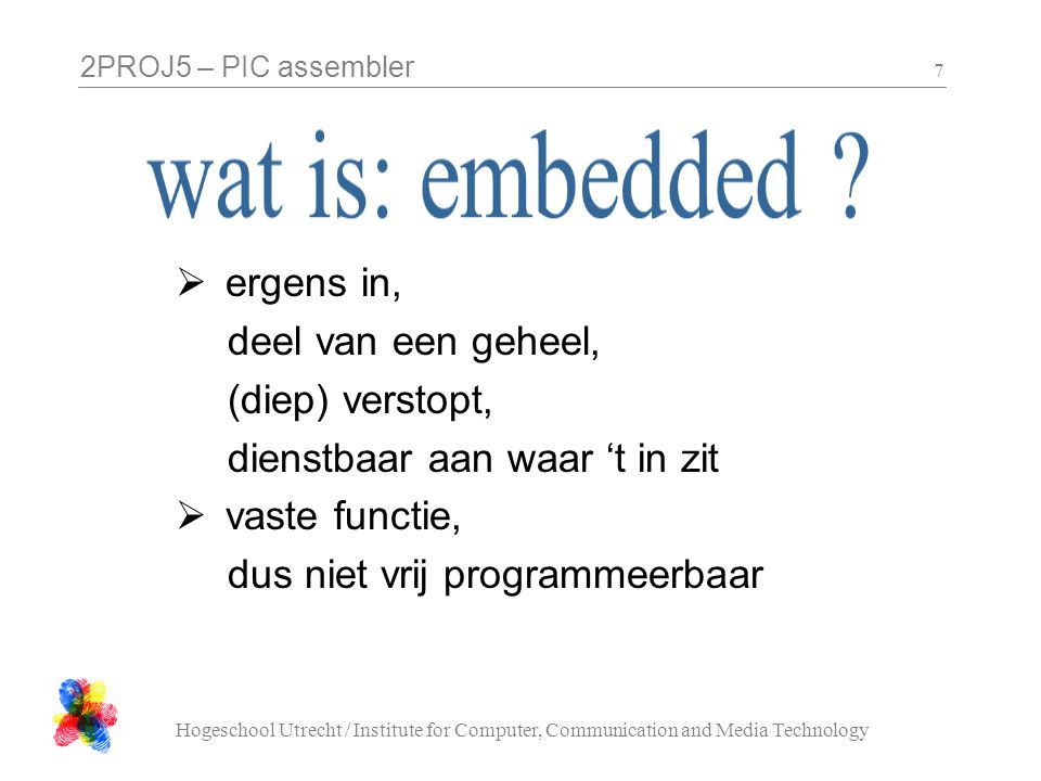 2PROJ5 – PIC assembler Hogeschool Utrecht / Institute for Computer, Communication and Media Technology 7  ergens in, deel van een geheel, (diep) vers