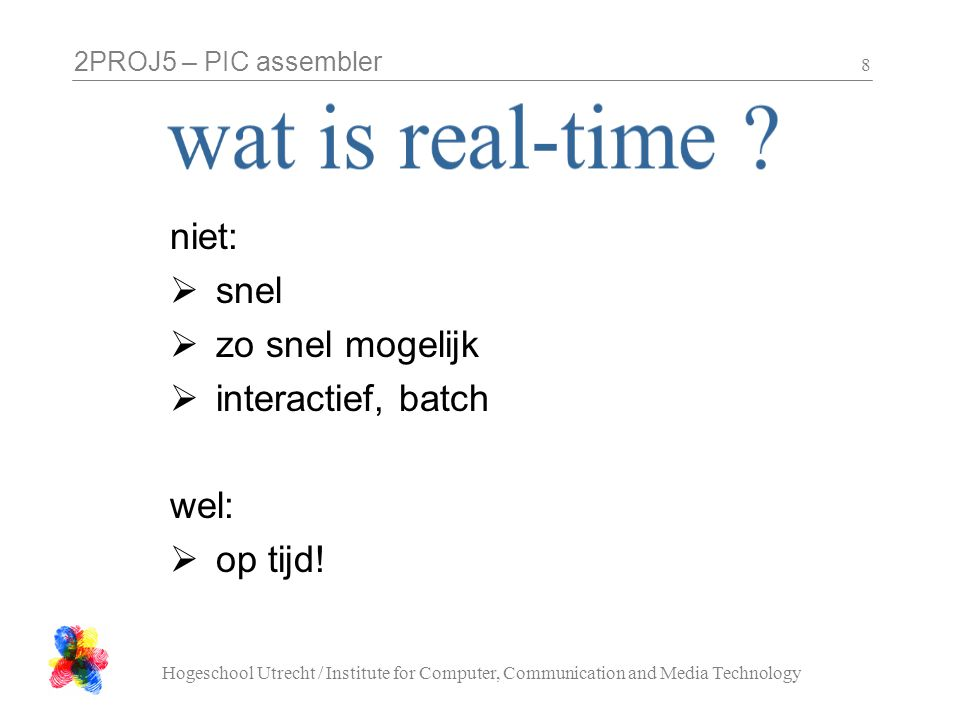 2PROJ5 – PIC assembler Hogeschool Utrecht / Institute for Computer, Communication and Media Technology 9 Wat is assembler.
