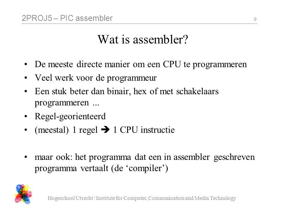2PROJ5 – PIC assembler Hogeschool Utrecht / Institute for Computer, Communication and Media Technology 9 Wat is assembler? De meeste directe manier om