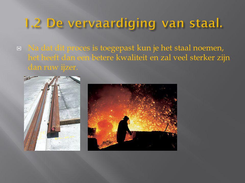  Na dat dit proces is toegepast kun je het staal noemen, het heeft dan een betere kwaliteit en zal veel sterker zijn dan ruw ijzer.