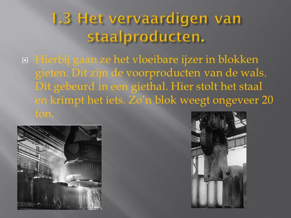  Hierbij gaan ze het vloeibare ijzer in blokken gieten. Dit zijn de voorproducten van de wals. Dit gebeurd in een giethal. Hier stolt het staal en kr