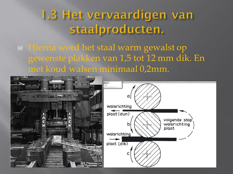 Hierna word het staal warm gewalst op gewenste plakken van 1,5 tot 12 mm dik. En met koud walsen minimaal 0,2mm.