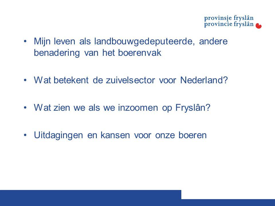 Mijn leven als landbouwgedeputeerde, andere benadering van het boerenvak Wat betekent de zuivelsector voor Nederland? Wat zien we als we inzoomen op F