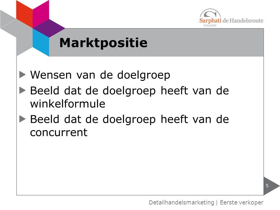 Wensen van de doelgroep Beeld dat de doelgroep heeft van de winkelformule Beeld dat de doelgroep heeft van de concurrent 5 Detailhandelsmarketing | Ee