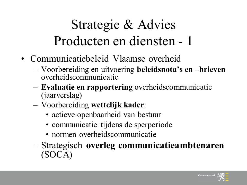 Strategie & Advies Producten en diensten - 1 Communicatiebeleid Vlaamse overheid –Voorbereiding en uitvoering beleidsnota's en –brieven overheidscommunicatie –Evaluatie en rapportering overheidscommunicatie (jaarverslag) –Voorbereiding wettelijk kader: actieve openbaarheid van bestuur communicatie tijdens de sperperiode normen overheidscommunicatie –Strategisch overleg communicatieambtenaren (SOCA)
