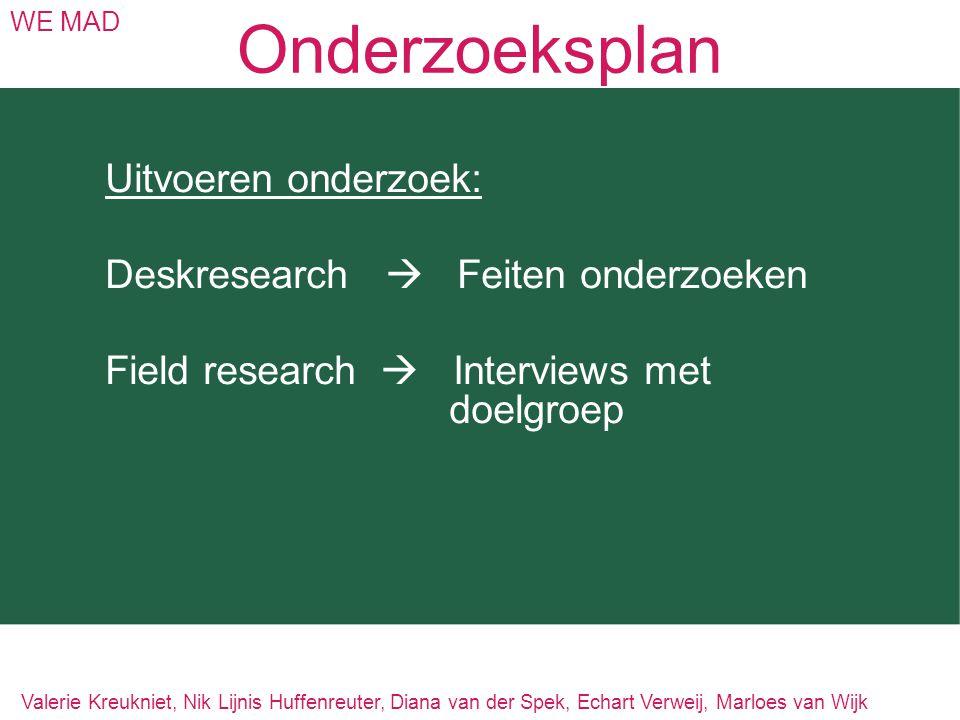 Onderzoeksplan WE MAD Uitvoeren onderzoek: Deskresearch  Feiten onderzoeken Field research  Interviews met doelgroep Valerie Kreukniet, Nik Lijnis H