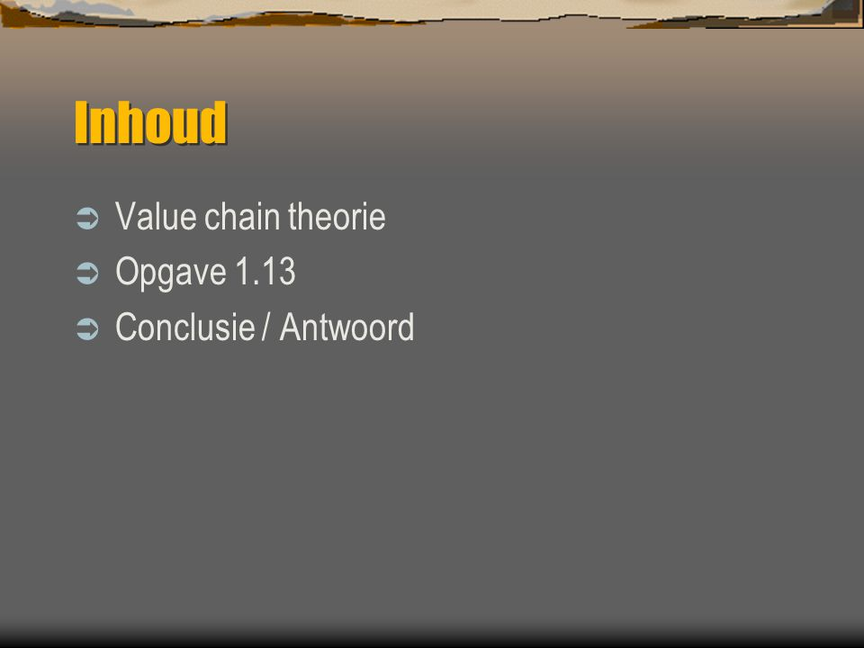 Value Chain Theorie Sequence of business functions in which utility or usefulness is added to the product / service of an organization  Business Function = schakel in value chain  Added Utility= toegevoegde waarde