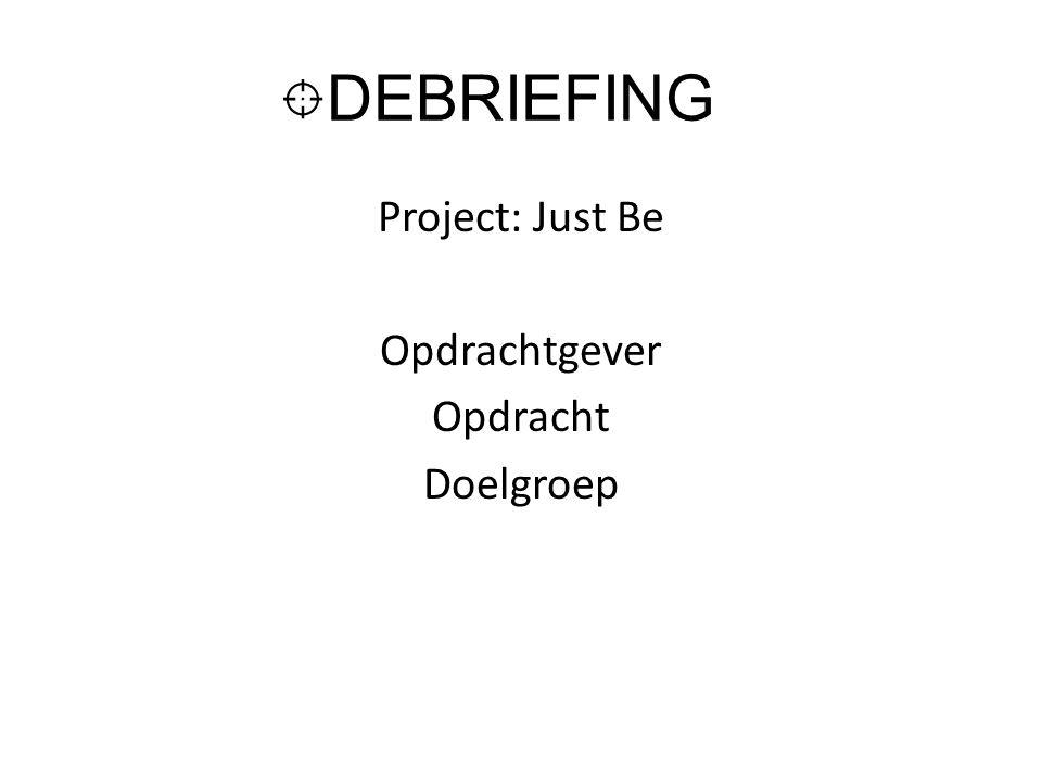 DEBRIEFING Project: Just Be Opdrachtgever Opdracht Doelgroep