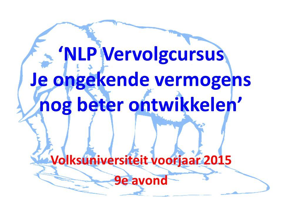 'NLP Vervolgcursus Je ongekende vermogens nog beter ontwikkelen' Volksuniversiteit voorjaar 2015 9e avond
