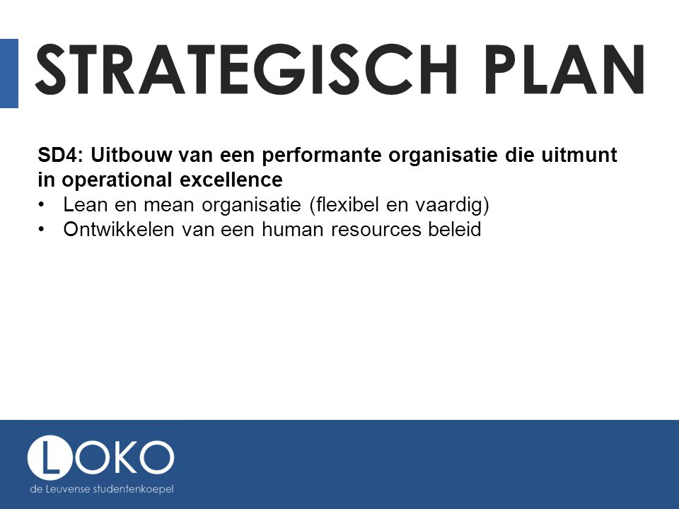 STRATEGISCH PLAN SD4: Uitbouw van een performante organisatie die uitmunt in operational excellence Lean en mean organisatie (flexibel en vaardig) Ontwikkelen van een human resources beleid