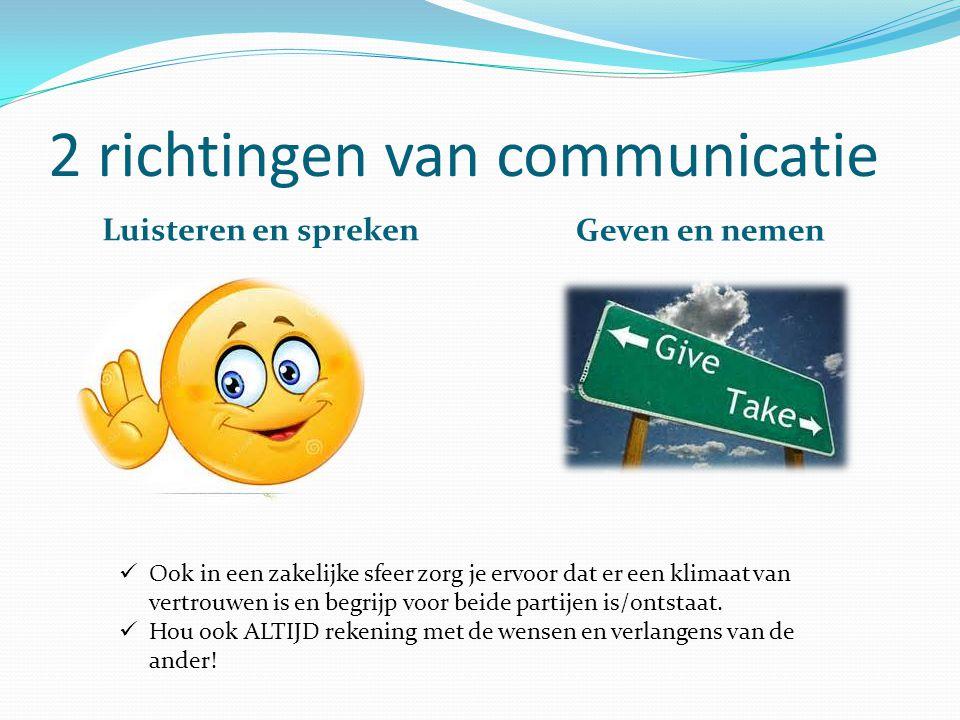2 richtingen van communicatie Luisteren en spreken Geven en nemen Ook in een zakelijke sfeer zorg je ervoor dat er een klimaat van vertrouwen is en begrijp voor beide partijen is/ontstaat.