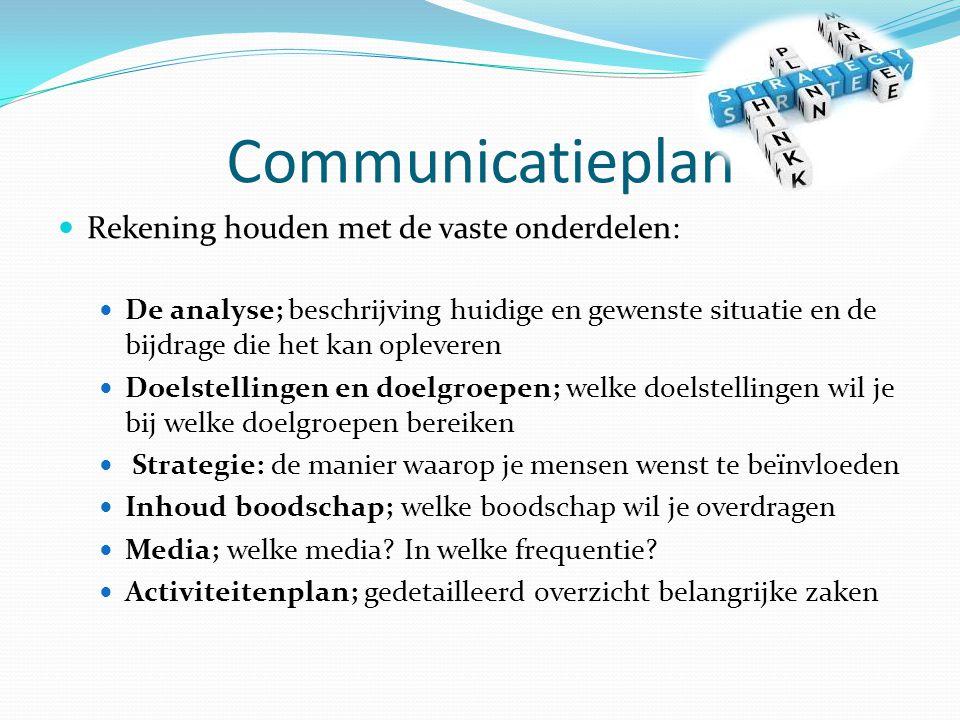 Communicatieplan Rekening houden met de vaste onderdelen: De analyse; beschrijving huidige en gewenste situatie en de bijdrage die het kan opleveren Doelstellingen en doelgroepen; welke doelstellingen wil je bij welke doelgroepen bereiken Strategie: de manier waarop je mensen wenst te beïnvloeden Inhoud boodschap; welke boodschap wil je overdragen Media; welke media.